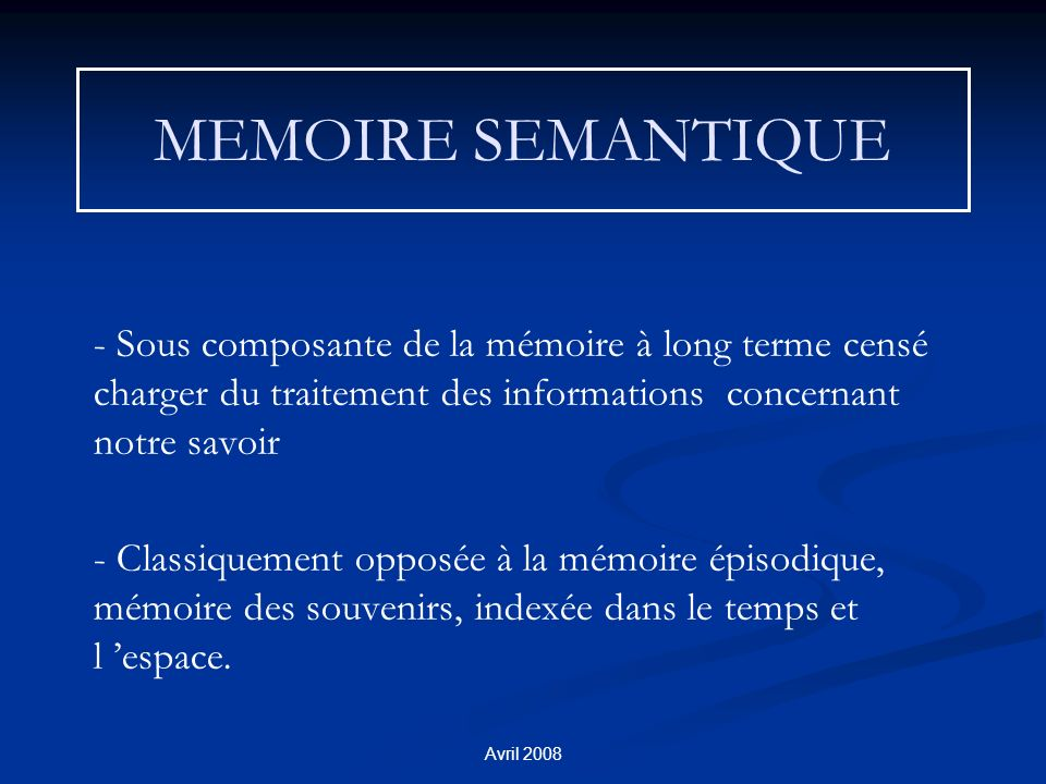 Avril 2008 MEMOIRE SEMANTIQUE - Sous composante de la mémoire à long terme censé charger du traitement des informations concernant notre savoir - Classiquement opposée à la mémoire épisodique, mémoire des souvenirs, indexée dans le temps et l espace.