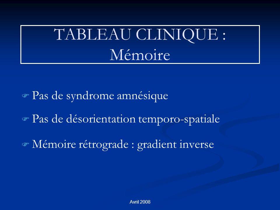Avril 2008 TABLEAU CLINIQUE : Mémoire F F Pas de syndrome amnésique F F Pas de désorientation temporo-spatiale F F Mémoire rétrograde : gradient inverse