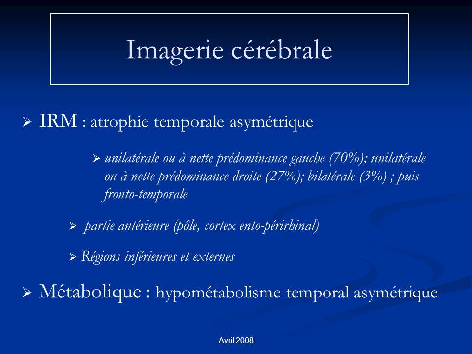 Avril 2008 Imagerie cérébrale IRM : atrophie temporale asymétrique unilatérale ou à nette prédominance gauche (70%); unilatérale ou à nette prédominance droite (27%); bilatérale (3%) ; puis fronto-temporale partie antérieure (pôle, cortex ento-périrhinal) Régions inférieures et externes Métabolique : hypométabolisme temporal asymétrique