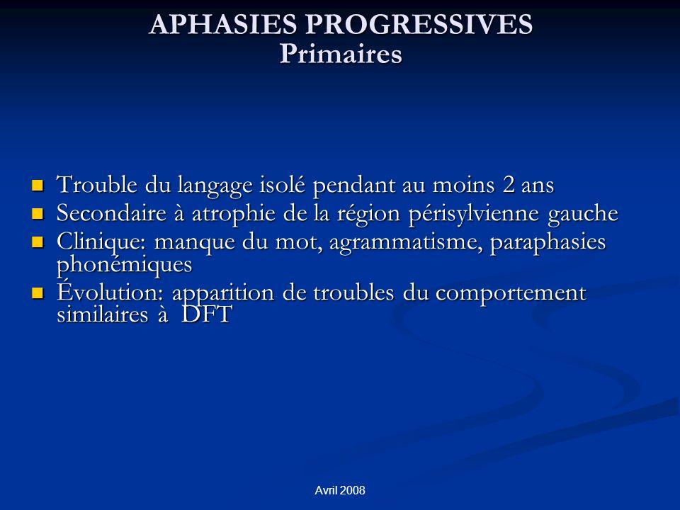 Avril 2008 APHASIES PROGRESSIVES Primaires Trouble du langage isolé pendant au moins 2 ans Trouble du langage isolé pendant au moins 2 ans Secondaire