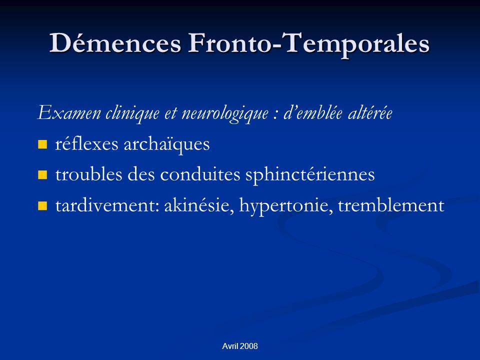 Avril 2008 Démences Fronto-Temporales Examen clinique et neurologique : demblée altérée réflexes archaïques troubles des conduites sphinctériennes tardivement: akinésie, hypertonie, tremblement