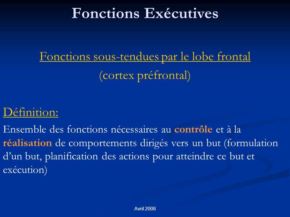 Avril 2008 Fonctions Exécutives Fonctions sous-tendues par le lobe frontal (cortex préfrontal) Définition: Ensemble des fonctions nécessaires au contrôle et à la réalisation de comportements dirigés vers un but (formulation dun but, planification des actions pour atteindre ce but et exécution)
