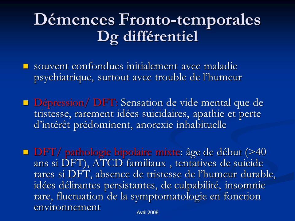 Avril 2008 Démences Fronto-temporales Dg différentiel souvent confondues initialement avec maladie psychiatrique, surtout avec trouble de lhumeur souv