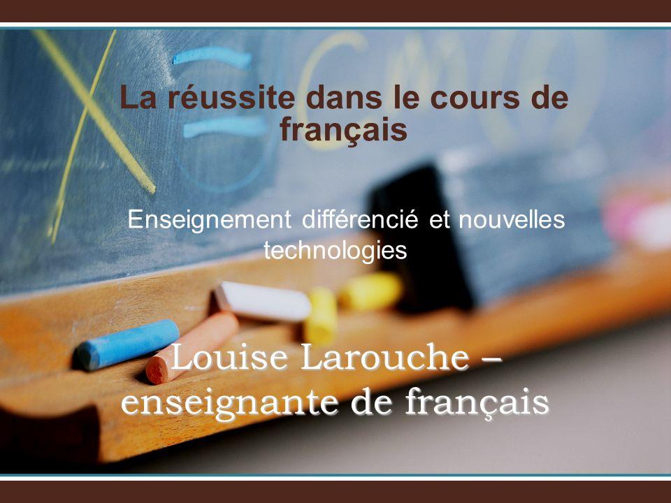 La réussite dans le cours de français Enseignement différencié et nouvelles technologies Louise Larouche – enseignante de français