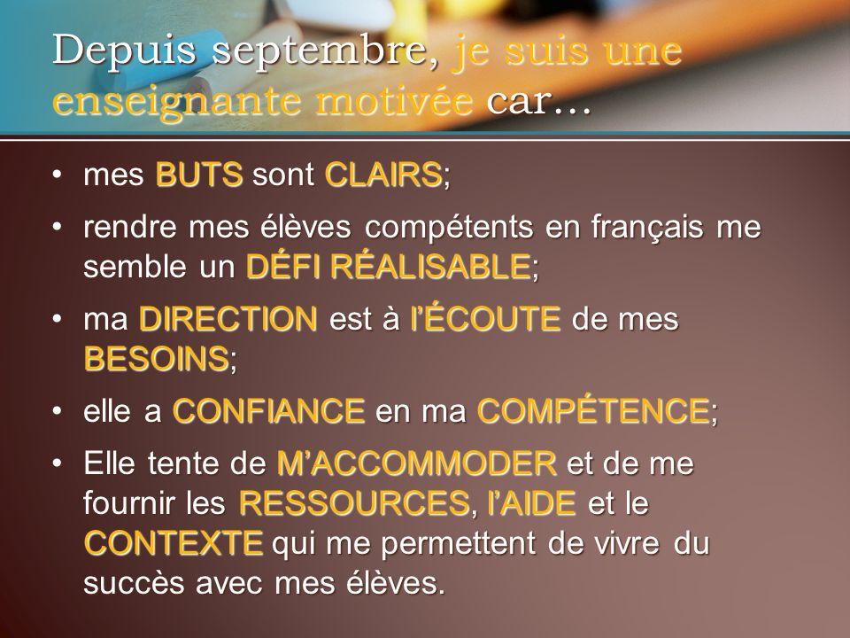 Depuis septembre, je suis une enseignante motivée car… mes BUTS sont CLAIRS;mes BUTS sont CLAIRS; rendre mes élèves compétents en français me semble un DÉFI RÉALISABLE;rendre mes élèves compétents en français me semble un DÉFI RÉALISABLE; ma DIRECTION est à lÉCOUTE de mes BESOINS;ma DIRECTION est à lÉCOUTE de mes BESOINS; elle a CONFIANCE en ma COMPÉTENCE;elle a CONFIANCE en ma COMPÉTENCE; Elle tente de MACCOMMODER et de me fournir les RESSOURCES, lAIDE et le CONTEXTE qui me permettent de vivre du succès avec mes élèves.Elle tente de MACCOMMODER et de me fournir les RESSOURCES, lAIDE et le CONTEXTE qui me permettent de vivre du succès avec mes élèves.