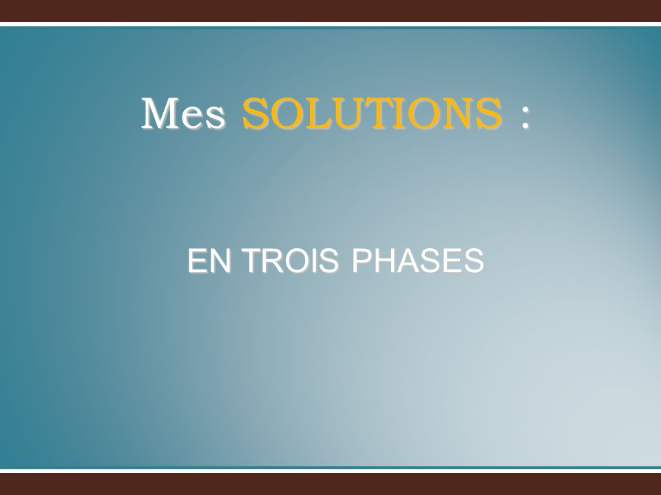Mes SOLUTIONS : EN TROIS PHASES