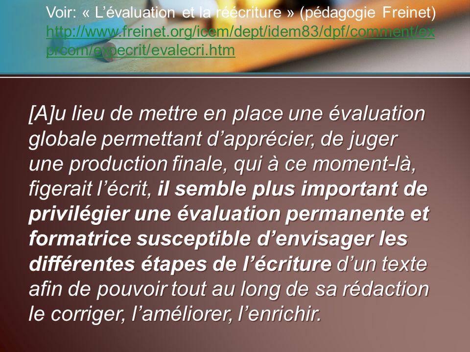 Voir: « Lévaluation et la réécriture » (pédagogie Freinet) http://www.freinet.org/icem/dept/idem83/dpf/comment/ex prcom/expecrit/evalecri.htm http://www.freinet.org/icem/dept/idem83/dpf/comment/ex prcom/expecrit/evalecri.htm [A]u lieu de mettre en place une évaluation globale permettant dapprécier, de juger une production finale, qui à ce moment-là, figerait lécrit, il semble plus important de privilégier une évaluation permanente et formatrice susceptible denvisager les différentes étapes de lécriture dun texte afin de pouvoir tout au long de sa rédaction le corriger, laméliorer, lenrichir.