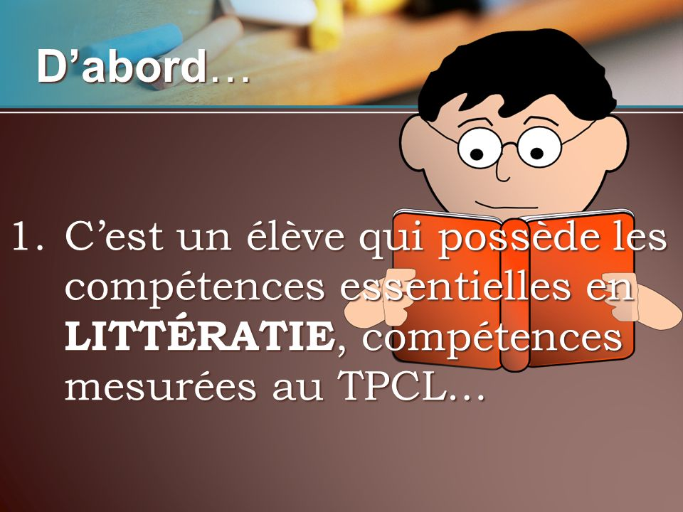Dabord… 1.Cest un élève qui possède les compétences essentielles en LITTÉRATIE, compétences mesurées au TPCL…