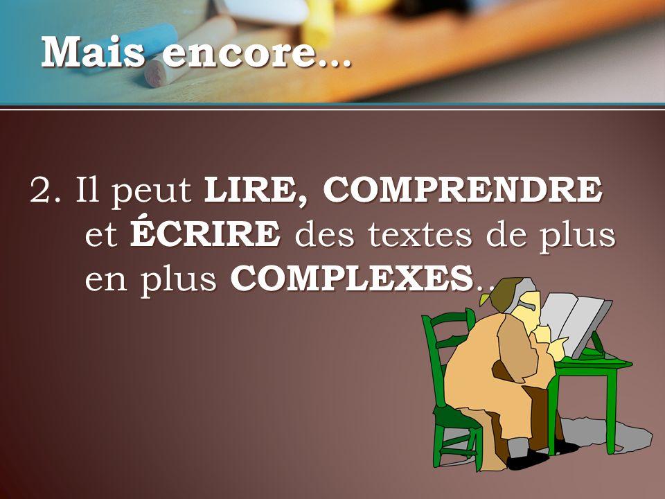 2. Il peut LIRE, COMPRENDRE et ÉCRIRE des textes de plus en plus COMPLEXES … Mais encore …