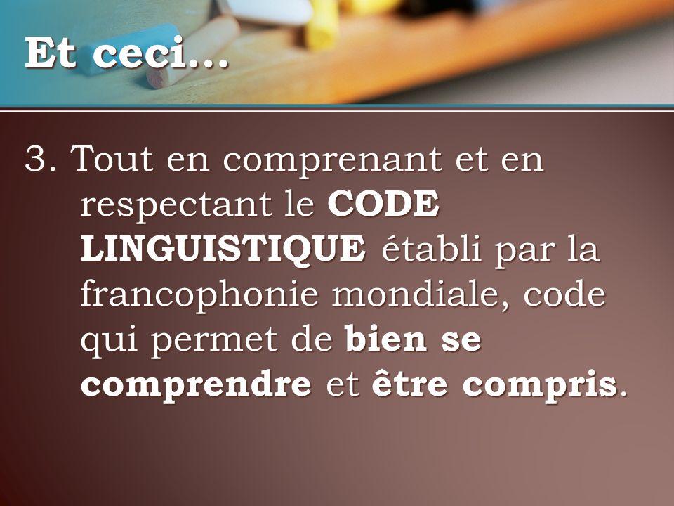 3. Tout en comprenant et en respectant le CODE LINGUISTIQUE établi par la francophonie mondiale, code qui permet de bien se comprendre et être compris