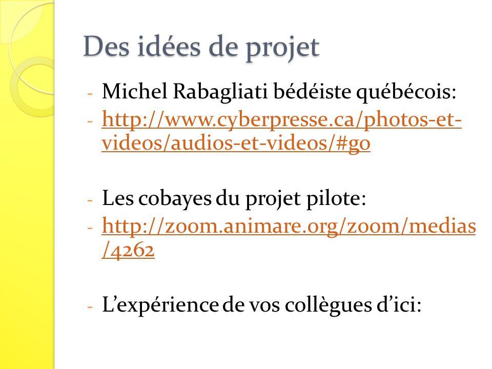Des idées de projet - Michel Rabagliati bédéiste québécois: - http://www.cyberpresse.ca/photos-et- videos/audios-et-videos/#go http://www.cyberpresse.