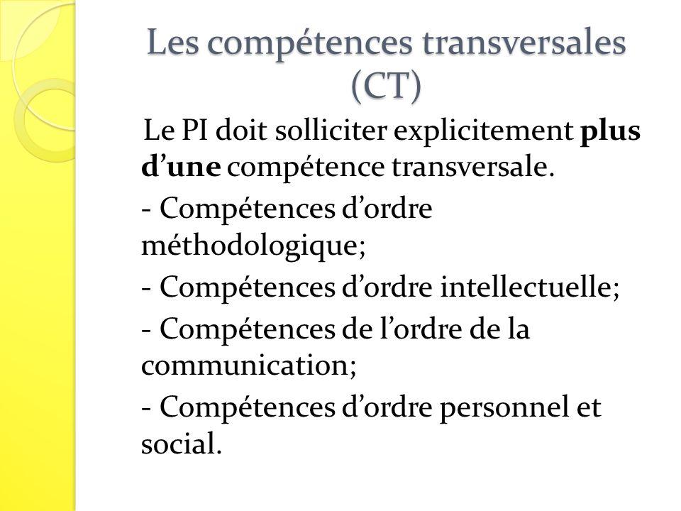 Les compétences transversales (CT) Le PI doit solliciter explicitement plus dune compétence transversale. - Compétences dordre méthodologique; - Compé