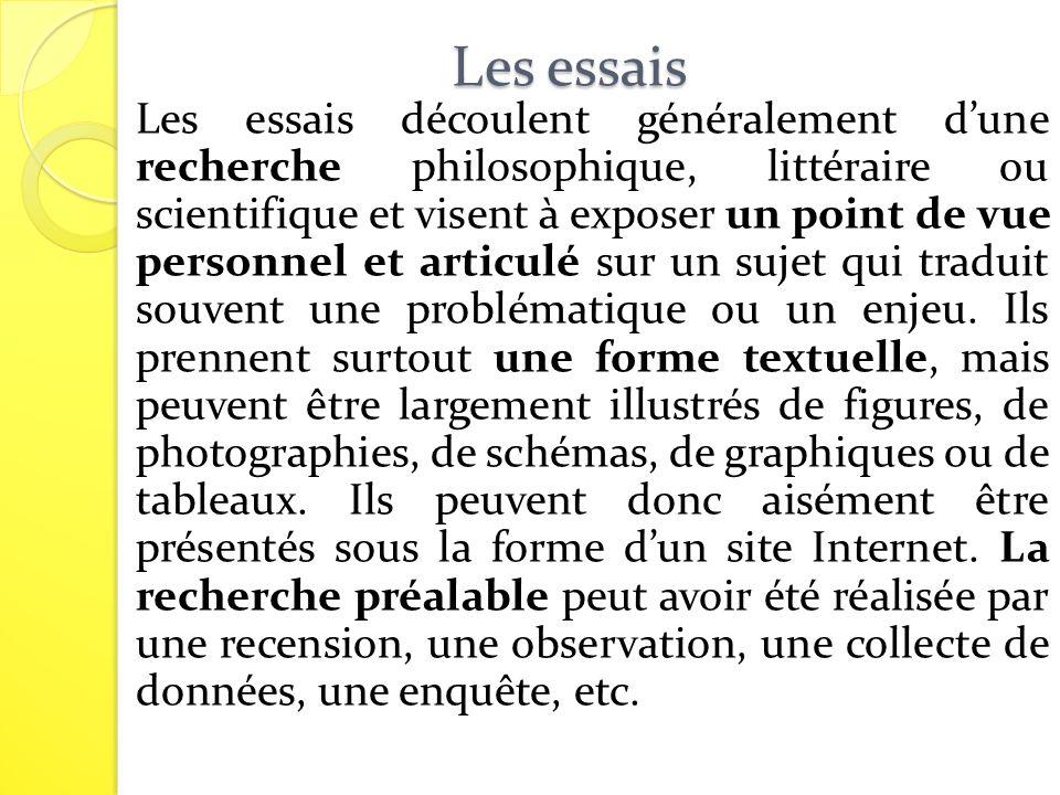 Les essais Les essais découlent généralement dune recherche philosophique, littéraire ou scientifique et visent à exposer un point de vue personnel et