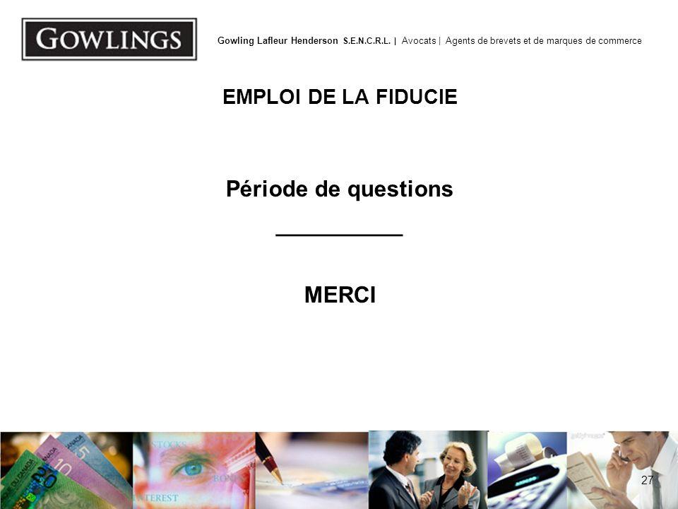 27 Gowling Lafleur Henderson S.E.N.C.R.L. | Avocats | Agents de brevets et de marques de commerce EMPLOI DE LA FIDUCIE Période de questions __________