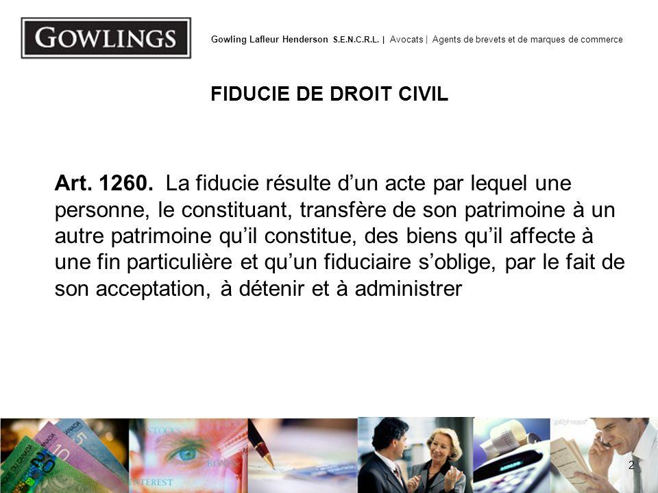 2 Gowling Lafleur Henderson S.E.N.C.R.L. | Avocats | Agents de brevets et de marques de commerce FIDUCIE DE DROIT CIVIL Art. 1260. La fiducie résulte