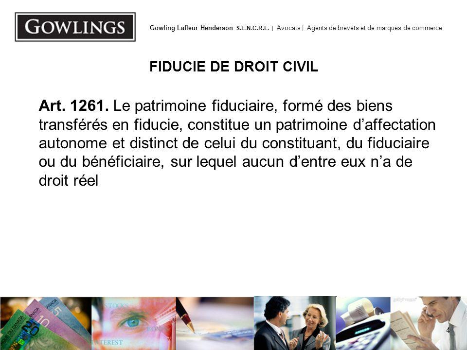 4 Gowling Lafleur Henderson S.E.N.C.R.L. | Avocats | Agents de brevets et de marques de commerce FIDUCIE DE DROIT CIVIL Art. 1261. Le patrimoine fiduc