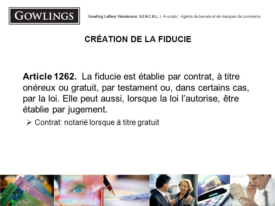 6 Gowling Lafleur Henderson S.E.N.C.R.L. | Avocats | Agents de brevets et de marques de commerce CRÉATION DE LA FIDUCIE Article 1262. La fiducie est é