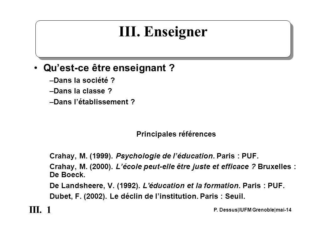 1 III. P. Dessus IUFM Grenoble mai-14 III. Enseigner Quest-ce être enseignant ? –Dans la société ? –Dans la classe ? –Dans létablissement ? Principale