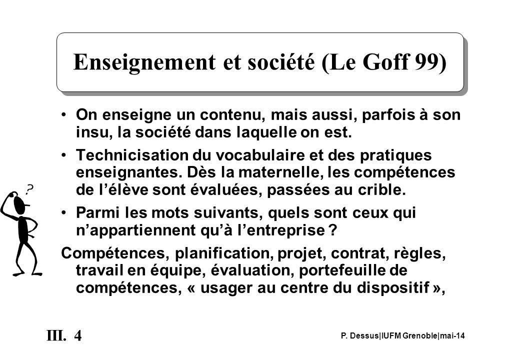 4 III. P. Dessus|IUFM Grenoble|mai-14 Enseignement et société (Le Goff 99) On enseigne un contenu, mais aussi, parfois à son insu, la société dans laq