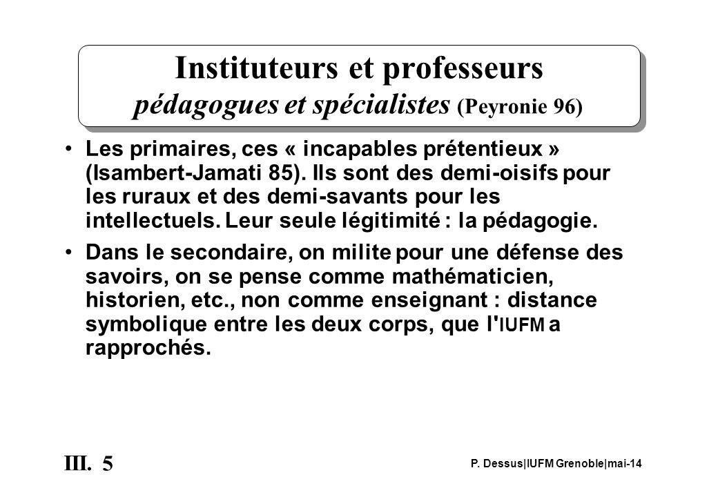 5 III. P. Dessus|IUFM Grenoble|mai-14 Instituteurs et professeurs pédagogues et spécialistes (Peyronie 96) Les primaires, ces « incapables prétentieux