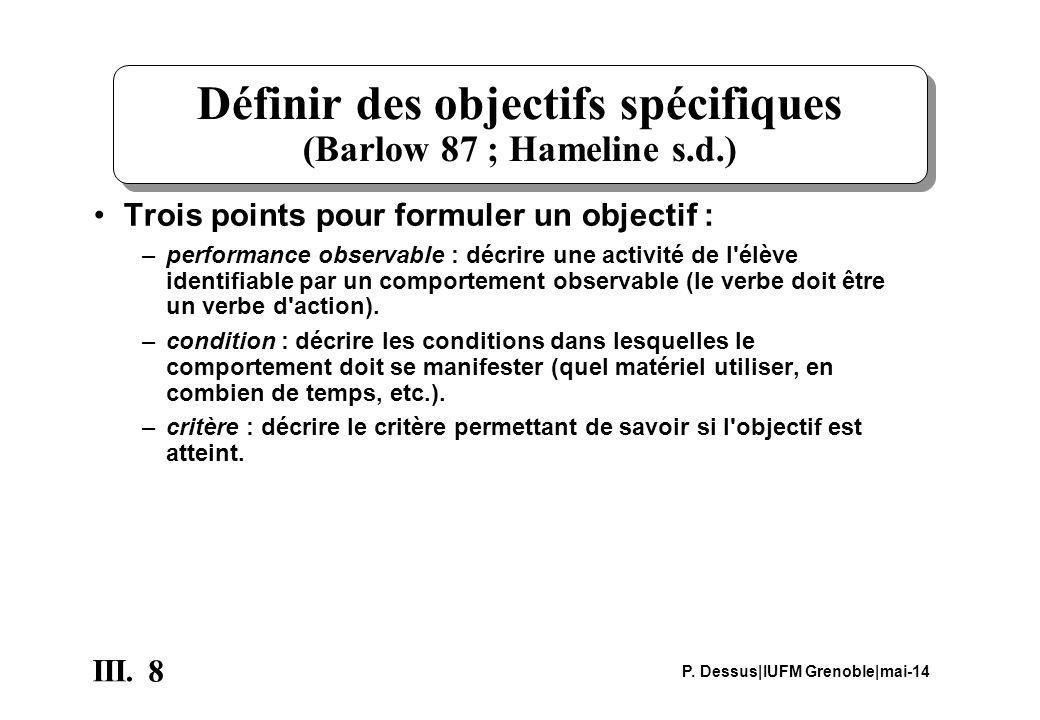 8 III. P. Dessus IUFM Grenoble mai-14 Définir des objectifs spécifiques (Barlow 87 ; Hameline s.d.) Trois points pour formuler un objectif : –performa
