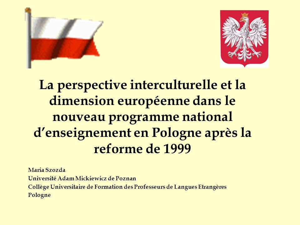 La perspective interculturelle et la dimension européenne dans le nouveau programme national denseignement en Pologne après la reforme de 1999 Maria Szozda Université Adam Mickiewicz de Poznan Collège Universitaire de Formation des Professeurs de Langues Etrangères Pologne