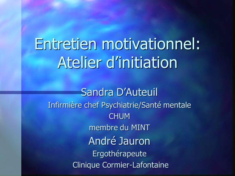 Entretien motivationnel: Atelier dinitiation Sandra DAuteuil Infirmière chef Psychiatrie/Santé mentale CHUM membre du MINT André Jauron Ergothérapeute
