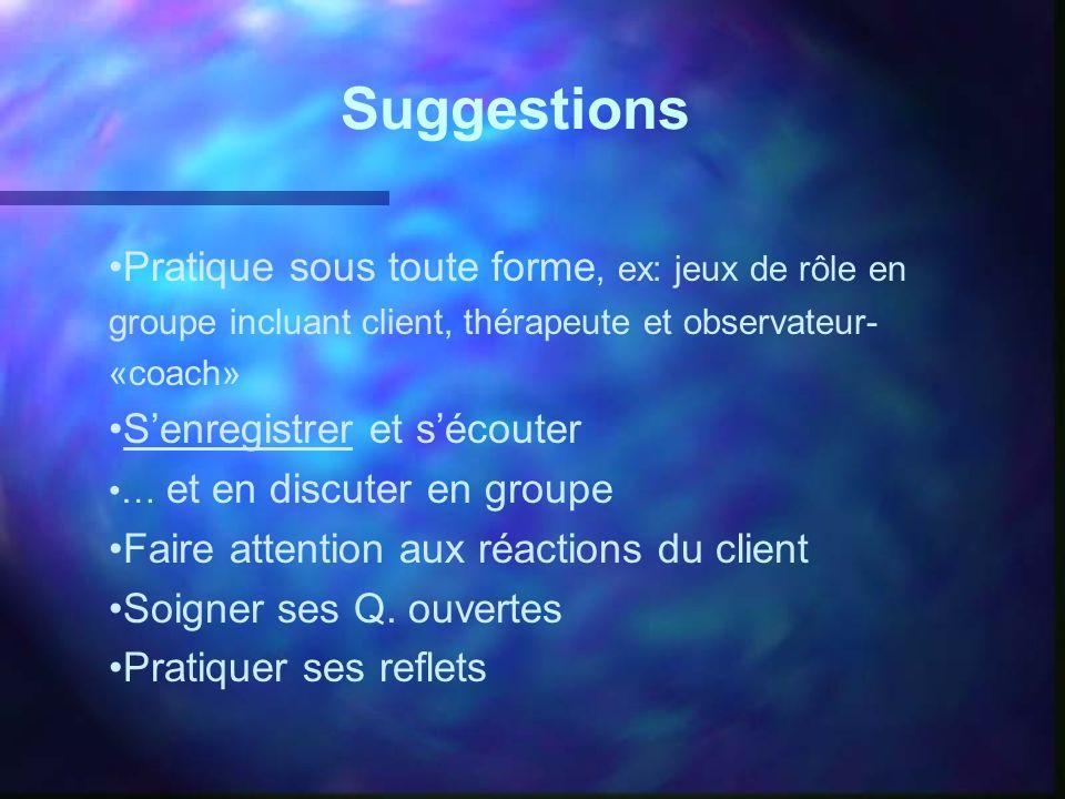 Suggestions Pratique sous toute forme, ex: jeux de rôle en groupe incluant client, thérapeute et observateur- «coach» Senregistrer et sécouter … et en