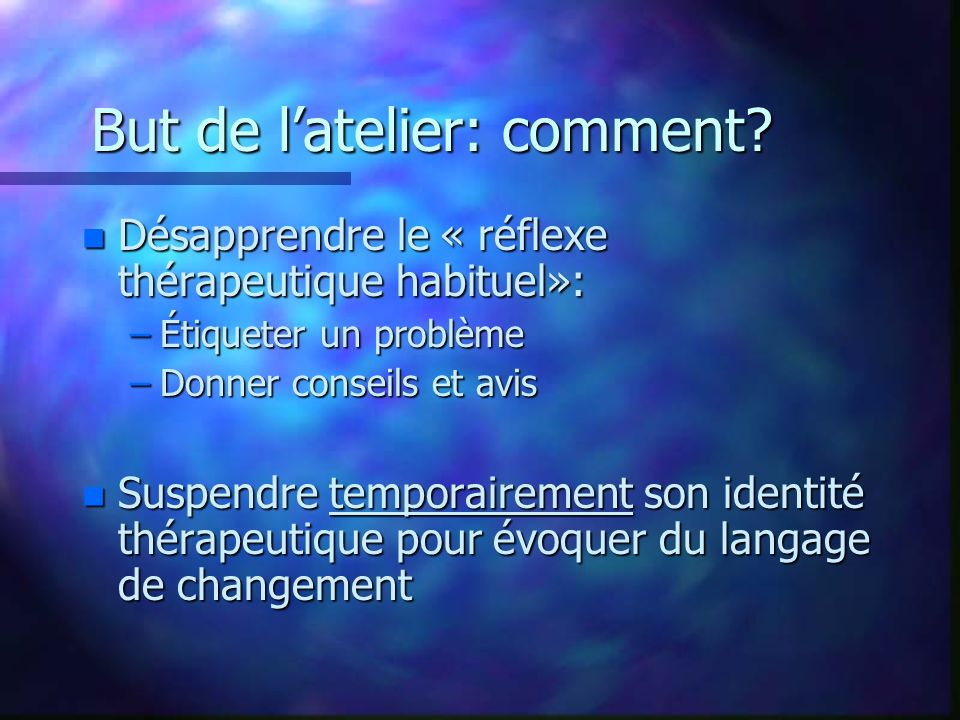 But de latelier: comment? n Désapprendre le « réflexe thérapeutique habituel»: –Étiqueter un problème –Donner conseils et avis n Suspendre temporairem
