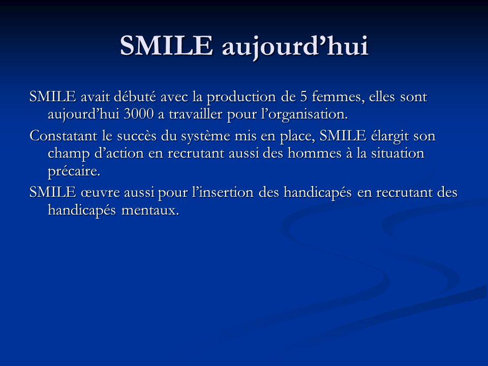 SMILE aujourdhui SMILE avait débuté avec la production de 5 femmes, elles sont aujourdhui 3000 a travailler pour lorganisation.