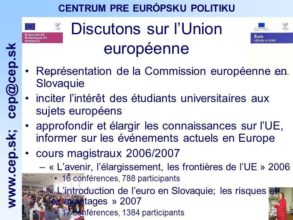 www.cep.sk ; cep@cep.sk CENTRUM PRE EURÓPSKU POLITIKU Discutons sur lUnion européenne Représentation de la Commission européenne en Slovaquie inciter lintérêt des étudiants universitaires aux sujets européens approfondir et élargir les connaissances sur lUE, informer sur les événements actuels en Europe cours magistraux 2006/2007 –« Lavenir, lélargissement, les frontières de lUE » 2006 16 conférences, 788 participants –« Lintroduction de leuro en Slovaquie; les risques et les avantages » 2007 17 conférences, 1384 participants