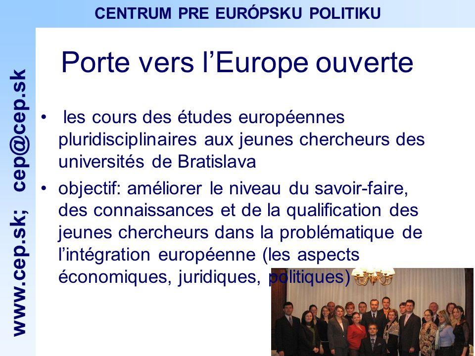 www.cep.sk ; cep@cep.sk CENTRUM PRE EURÓPSKU POLITIKU Porte vers lEurope ouverte les cours des études européennes pluridisciplinaires aux jeunes chercheurs des universités de Bratislava objectif: améliorer le niveau du savoir-faire, des connaissances et de la qualification des jeunes chercheurs dans la problématique de lintégration européenne (les aspects économiques, juridiques, politiques)