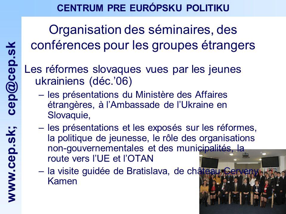 www.cep.sk ; cep@cep.sk CENTRUM PRE EURÓPSKU POLITIKU Organisation des séminaires, des conférences pour les groupes étrangers Les réformes slovaques vues par les jeunes ukrainiens (déc.06) –les présentations du Ministère des Affaires étrangères, à lAmbassade de lUkraine en Slovaquie, –les présentations et les exposés sur les réformes, la politique de jeunesse, le rôle des organisations non-gouvernementales et des municipalités, la route vers lUE et lOTAN –la visite guidée de Bratislava, de château Cerveny Kamen