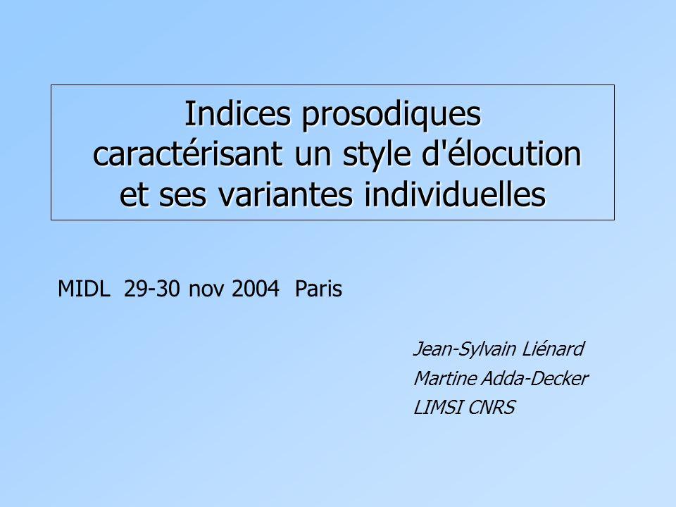 Indices prosodiques caractérisant un style d élocution et ses variantes individuelles Jean-Sylvain Liénard Martine Adda-Decker LIMSI CNRS MIDL 29-30 nov 2004 Paris