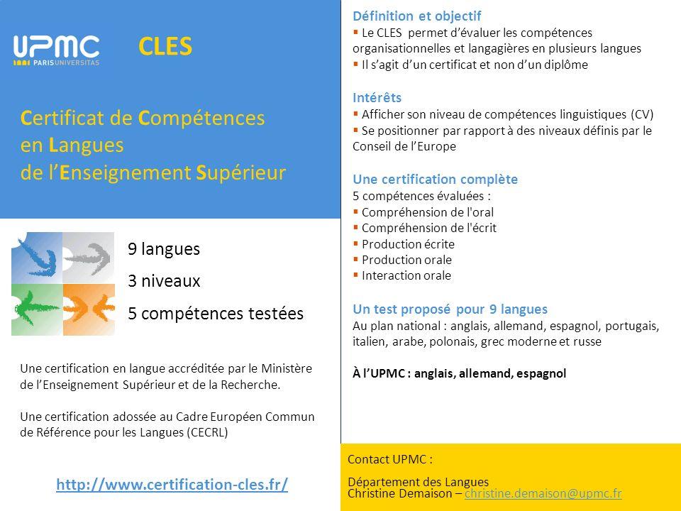 CLES Certificat de Compétences en Langues de lEnseignement Supérieur http://www.certification-cles.fr/ Définition et objectif Le CLES permet dévaluer les compétences organisationnelles et langagières en plusieurs langues Il sagit dun certificat et non dun diplôme Intérêts Afficher son niveau de compétences linguistiques (CV) Se positionner par rapport à des niveaux définis par le Conseil de lEurope Une certification complète 5 compétences évaluées : Compréhension de l oral Compréhension de l écrit Production écrite Production orale Interaction orale Un test proposé pour 9 langues Au plan national : anglais, allemand, espagnol, portugais, italien, arabe, polonais, grec moderne et russe À lUPMC : anglais, allemand, espagnol Une certification en langue accréditée par le Ministère de lEnseignement Supérieur et de la Recherche.