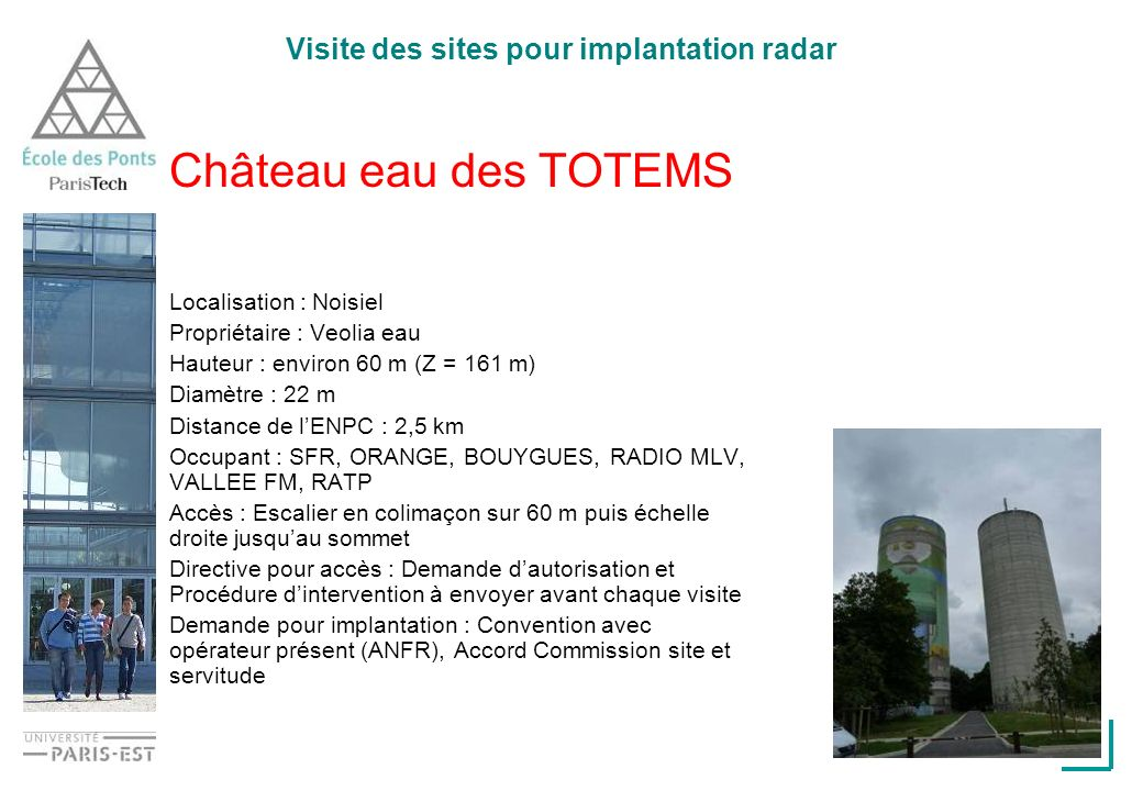 Visite des sites pour implantation radar Château eau des TOTEMS Localisation : Noisiel Propriétaire : Veolia eau Hauteur : environ 60 m (Z = 161 m) Diamètre : 22 m Distance de lENPC : 2,5 km Occupant : SFR, ORANGE, BOUYGUES, RADIO MLV, VALLEE FM, RATP Accès : Escalier en colimaçon sur 60 m puis échelle droite jusquau sommet Directive pour accès : Demande dautorisation et Procédure dintervention à envoyer avant chaque visite Demande pour implantation : Convention avec opérateur présent (ANFR), Accord Commission site et servitude