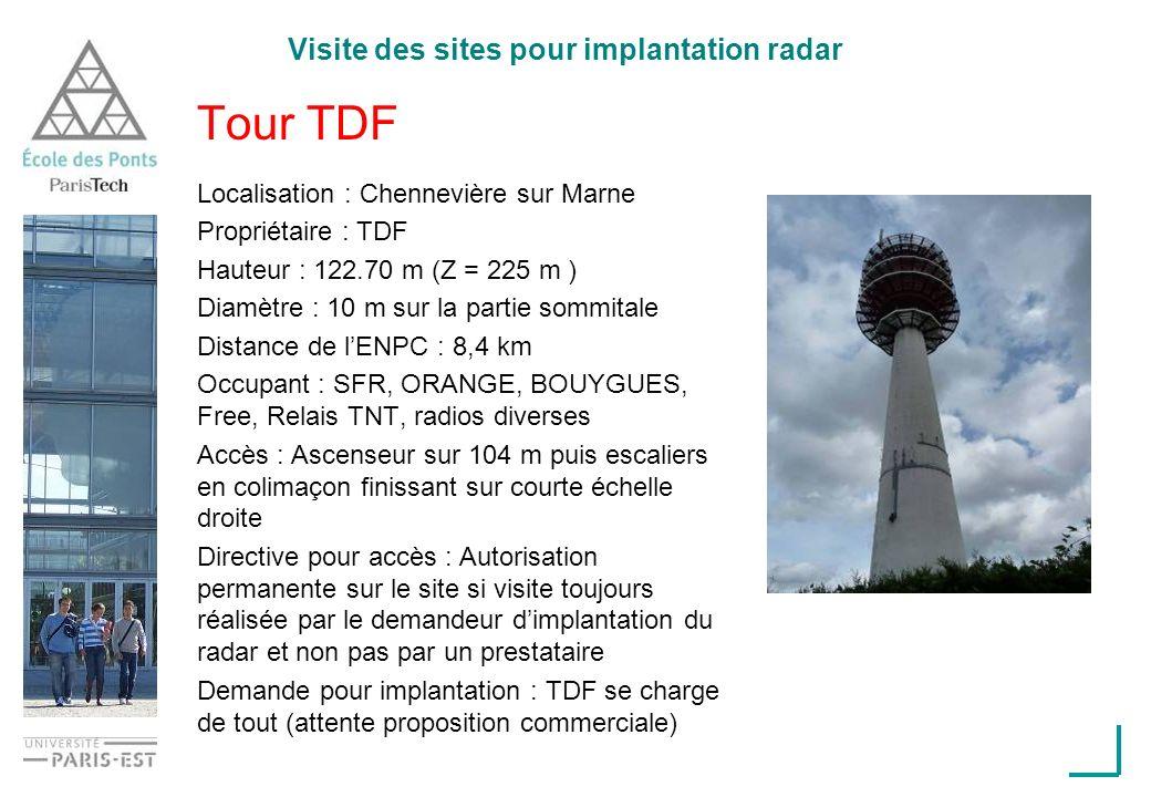 Visite des sites pour implantation radar Tour TDF Localisation : Chennevière sur Marne Propriétaire : TDF Hauteur : 122.70 m (Z = 225 m ) Diamètre : 10 m sur la partie sommitale Distance de lENPC : 8,4 km Occupant : SFR, ORANGE, BOUYGUES, Free, Relais TNT, radios diverses Accès : Ascenseur sur 104 m puis escaliers en colimaçon finissant sur courte échelle droite Directive pour accès : Autorisation permanente sur le site si visite toujours réalisée par le demandeur dimplantation du radar et non pas par un prestataire Demande pour implantation : TDF se charge de tout (attente proposition commerciale)