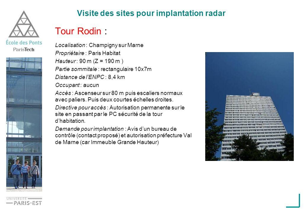 Visite des sites pour implantation radar Tour Rodin : Localisation : Champigny sur Marne Propriétaire : Paris Habitat Hauteur : 90 m (Z = 190 m ) Partie sommitale : rectangulaire 10x7m Distance de lENPC : 8,4 km Occupant : aucun Accès : Ascenseur sur 80 m puis escaliers normaux avec paliers.