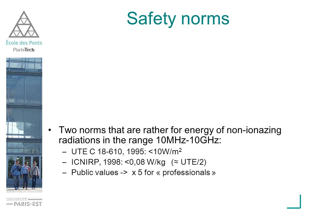 Safety norms Two norms that are rather for energy of non-ionazing radiations in the range 10MHz-10GHz: –UTE C 18-610, 1995: <10W/m 2 –ICNIRP, 1998: <0,08 W/kg ( UTE/2) –Public values -> x 5 for « professionals »