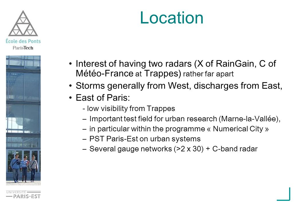 Interest of having two radars (X of RainGain, C of Météo-France at Trappes) rather far apart Storms generally from West, discharges from East, East of Paris: - low visibility from Trappes –Important test field for urban research (Marne-la-Vallée), –in particular within the programme « Numerical City » –PST Paris-Est on urban systems –Several gauge networks (>2 x 30) + C-band radar Location