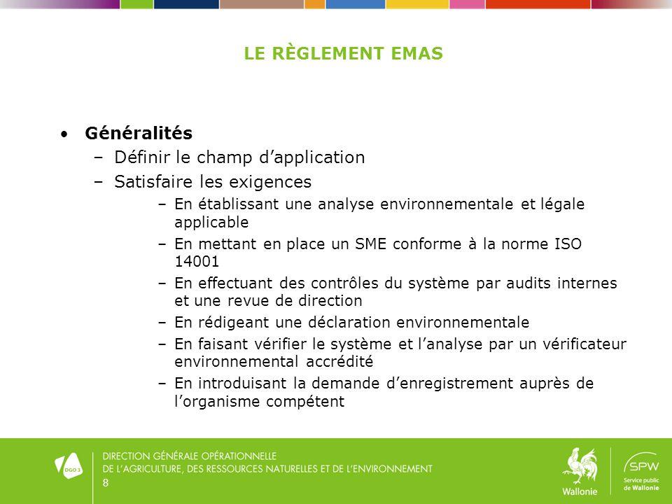 LE RÈGLEMENT EMAS Généralités –Définir le champ dapplication –Satisfaire les exigences –En établissant une analyse environnementale et légale applicable –En mettant en place un SME conforme à la norme ISO 14001 –En effectuant des contrôles du système par audits internes et une revue de direction –En rédigeant une déclaration environnementale –En faisant vérifier le système et lanalyse par un vérificateur environnemental accrédité –En introduisant la demande denregistrement auprès de lorganisme compétent 8
