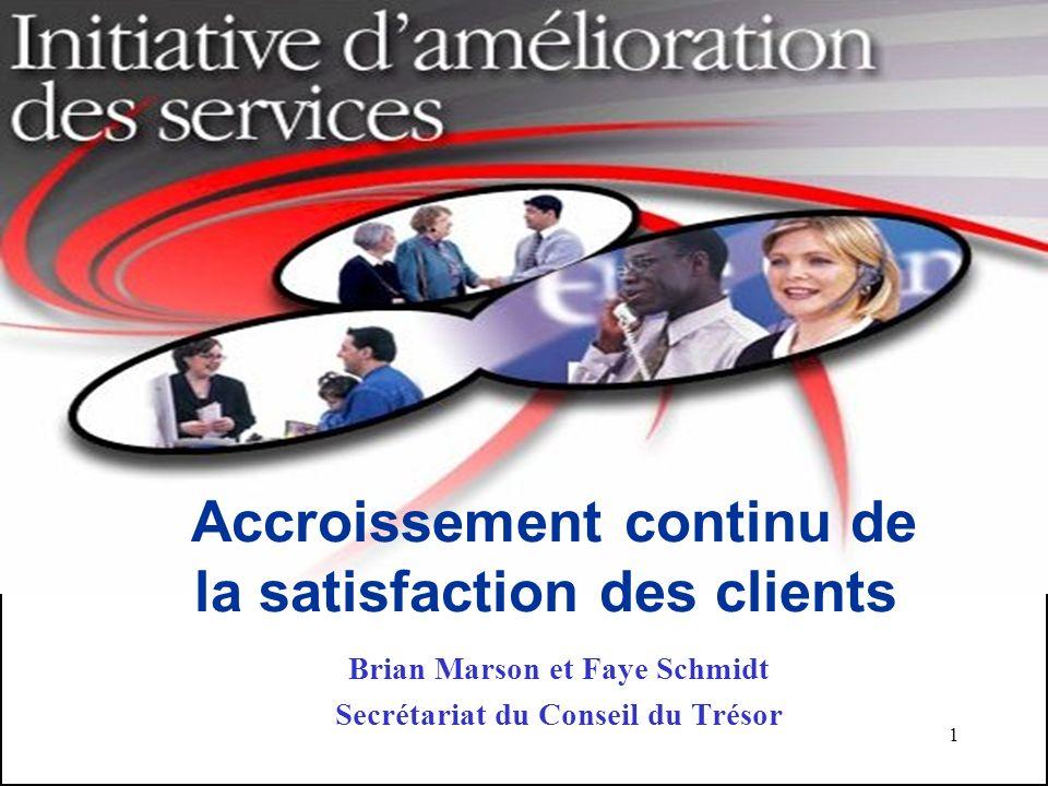 1 Accroissement continu de la satisfaction des clients Brian Marson et Faye Schmidt Secrétariat du Conseil du Trésor