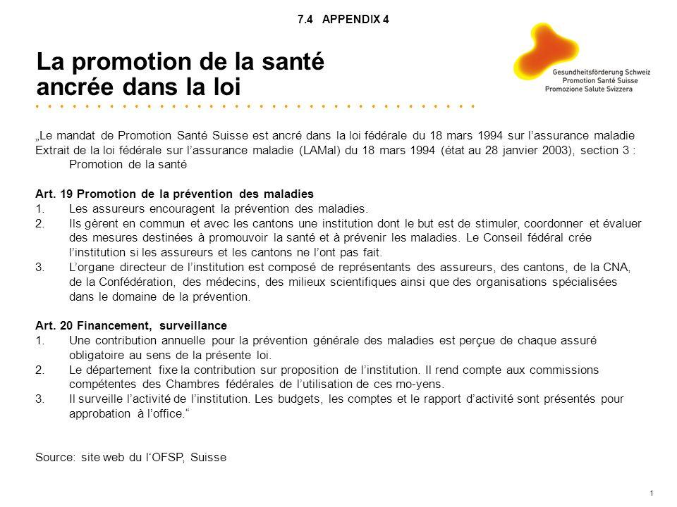 1 La promotion de la santé ancrée dans la loi Le mandat de Promotion Santé Suisse est ancré dans la loi fédérale du 18 mars 1994 sur lassurance maladie Extrait de la loi fédérale sur lassurance maladie (LAMal) du 18 mars 1994 (état au 28 janvier 2003), section 3 : Promotion de la santé Art.