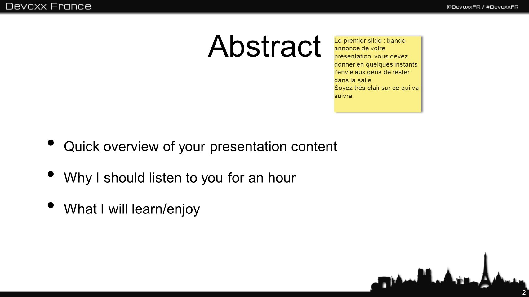 2 Abstract Quick overview of your presentation content Why I should listen to you for an hour What I will learn/enjoy Le premier slide : bande annonce