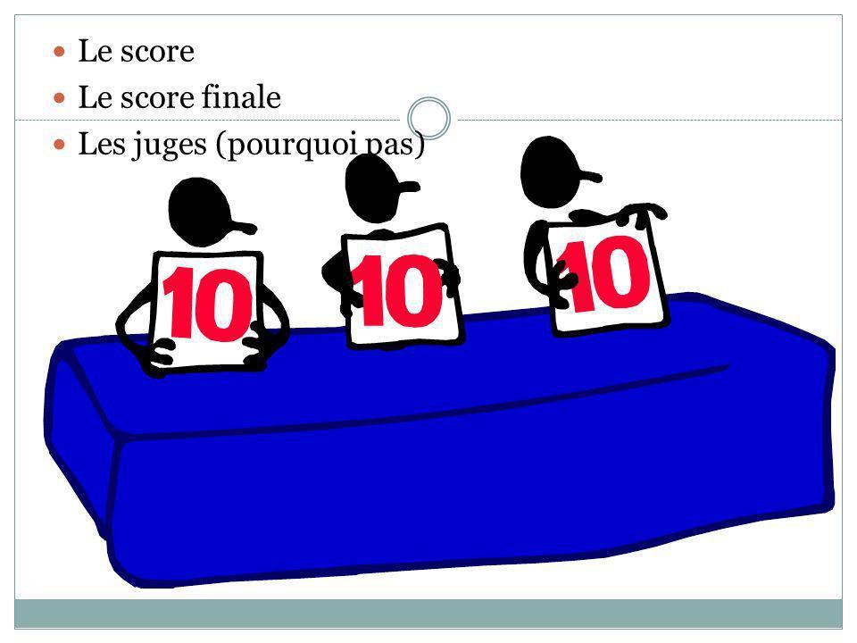 Le score Le score finale Les juges (pourquoi pas)