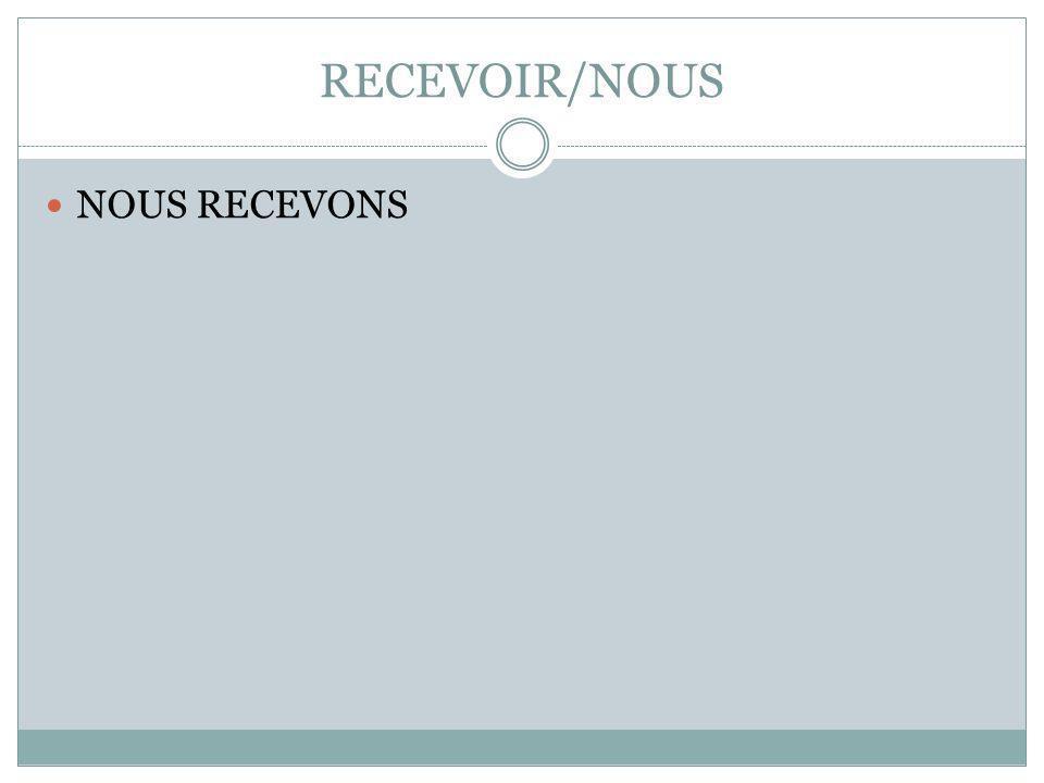 RECEVOIR/NOUS NOUS RECEVONS