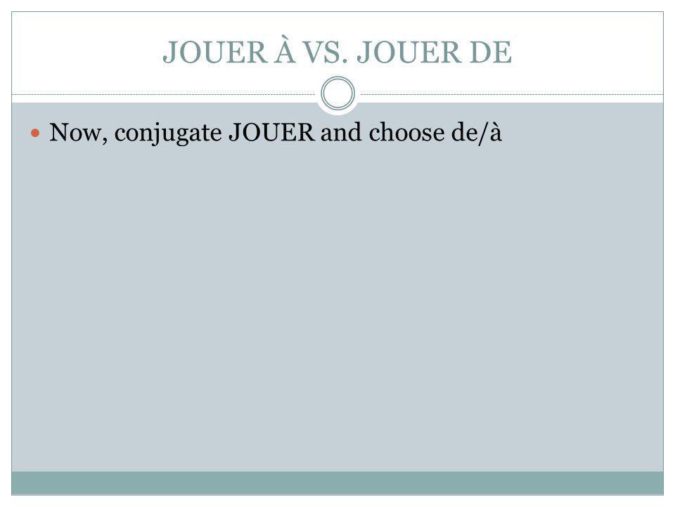 JOUER À VS. JOUER DE Now, conjugate JOUER and choose de/à