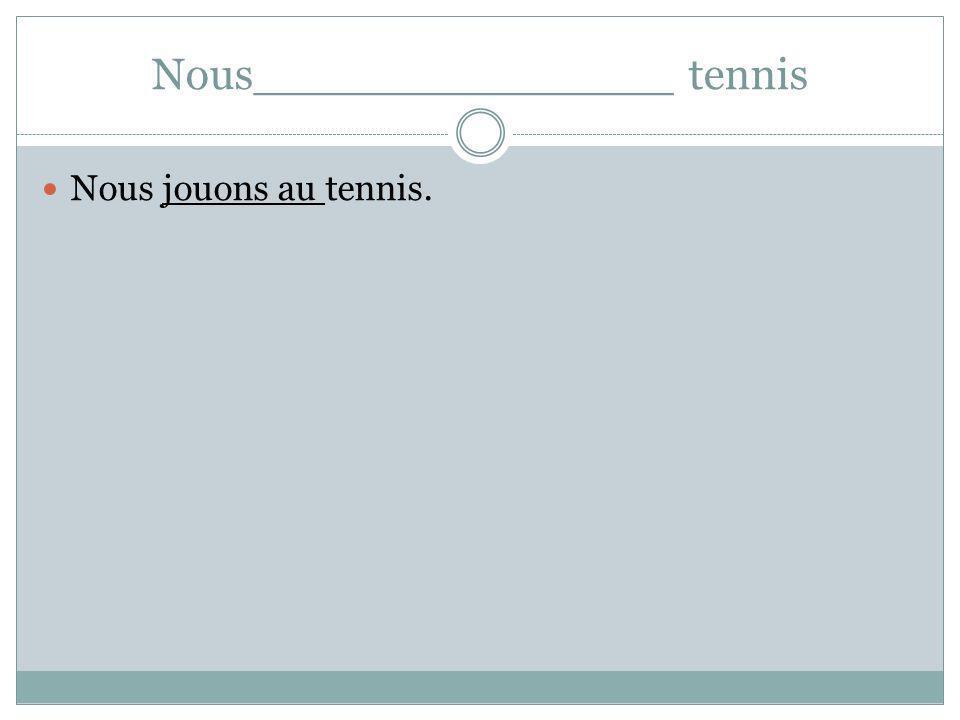 Nous_______________ tennis Nous jouons au tennis.