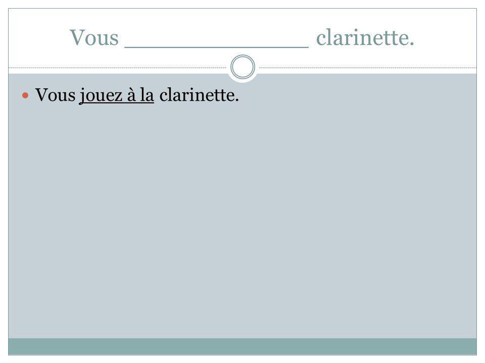 Vous _____________ clarinette. Vous jouez à la clarinette.
