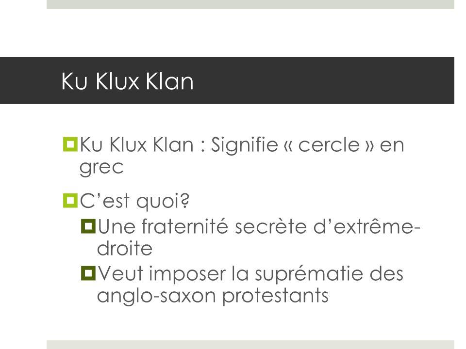 Ku Klux Klan Ku Klux Klan : Signifie « cercle » en grec Cest quoi? Une fraternité secrète dextrême- droite Veut imposer la suprématie des anglo-saxon